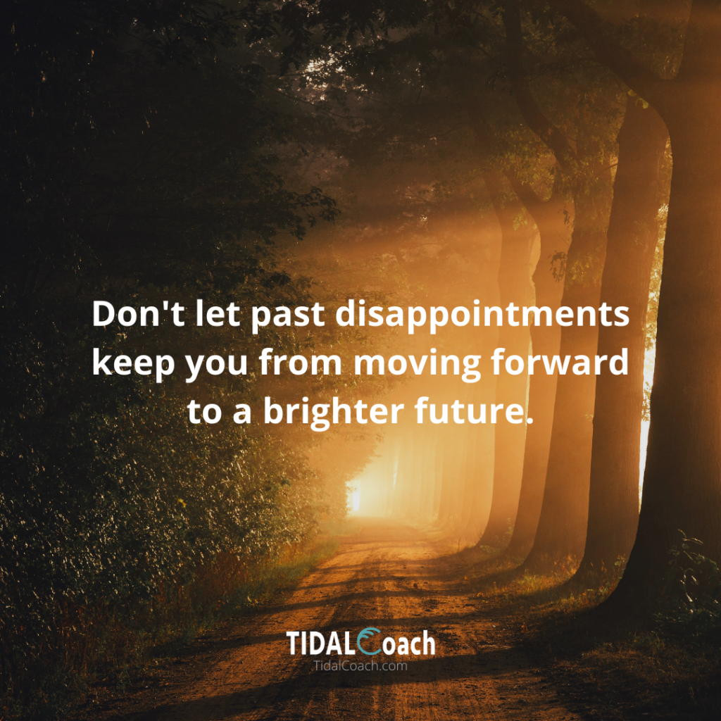 Affirmation for overcoming a business  challenge, from TidalCoach: Don't let your past disappointments keep you from moving forward to a brighter future.