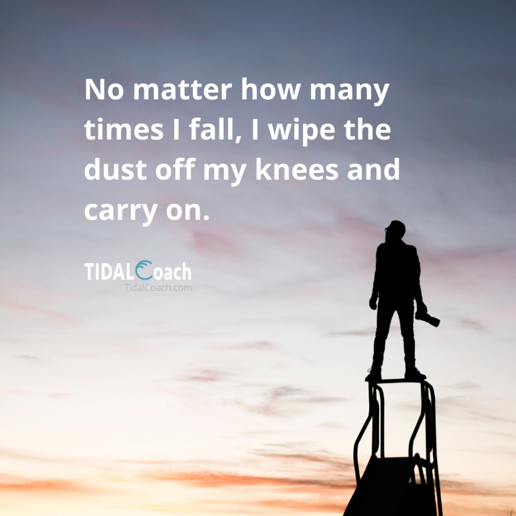 Affirmation for overcoming a business challenge, from TidalCoach: No matter how many times I fall, I wipe the dust off my knees and carry on.